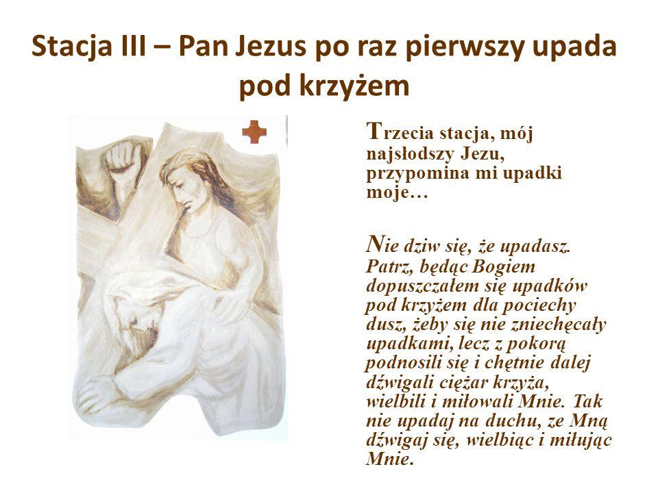 Stacja III – Pan Jezus po raz pierwszy upada pod krzyżem T rzecia stacja, mój najsłodszy Jezu, przypomina mi upadki moje… N ie dziw się, że upadasz. P