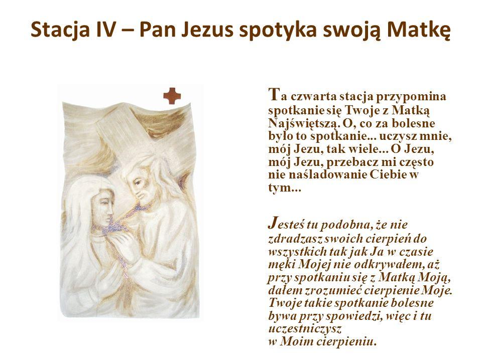 Stacja IV – Pan Jezus spotyka swoją Matkę T a czwarta stacja przypomina spotkanie się Twoje z Matką Najświętszą. O, co za bolesne było to spotkanie...