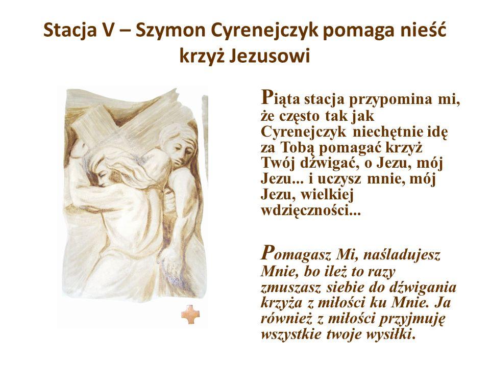 Stacja V – Szymon Cyrenejczyk pomaga nieść krzyż Jezusowi P iąta stacja przypomina mi, że często tak jak Cyrenejczyk niechętnie idę za Tobą pomagać kr