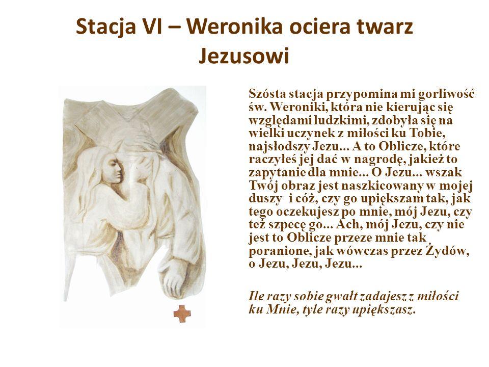 Stacja VI – Weronika ociera twarz Jezusowi Szósta stacja przypomina mi gorliwość św. Weroniki, która nie kierując się względami ludzkimi, zdobyła się