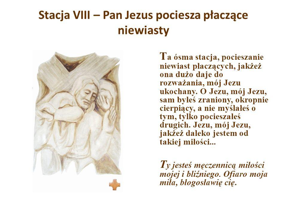 Stacja VIII – Pan Jezus pociesza płaczące niewiasty T a ósma stacja, pocieszanie niewiast płaczących, jakżeż ona dużo daje do rozważania, mój Jezu uko