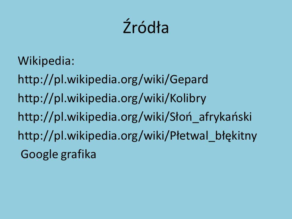 Źródła Wikipedia: http://pl.wikipedia.org/wiki/Gepard http://pl.wikipedia.org/wiki/Kolibry http://pl.wikipedia.org/wiki/Słoń_afrykański http://pl.wiki