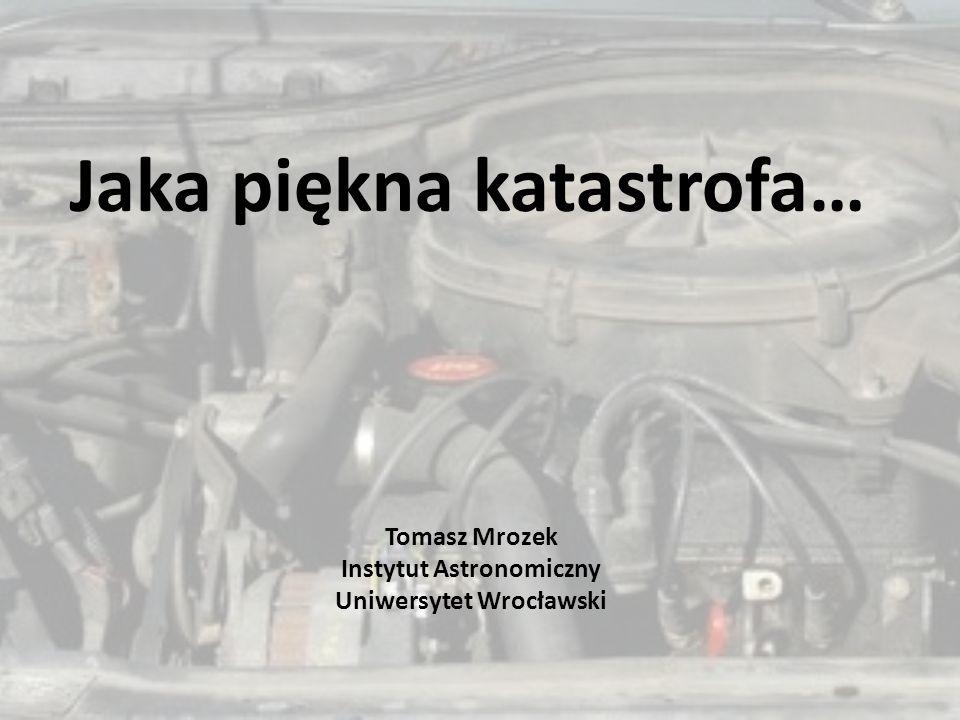 Jaka piękna katastrofa… Tomasz Mrozek Instytut Astronomiczny Uniwersytet Wrocławski