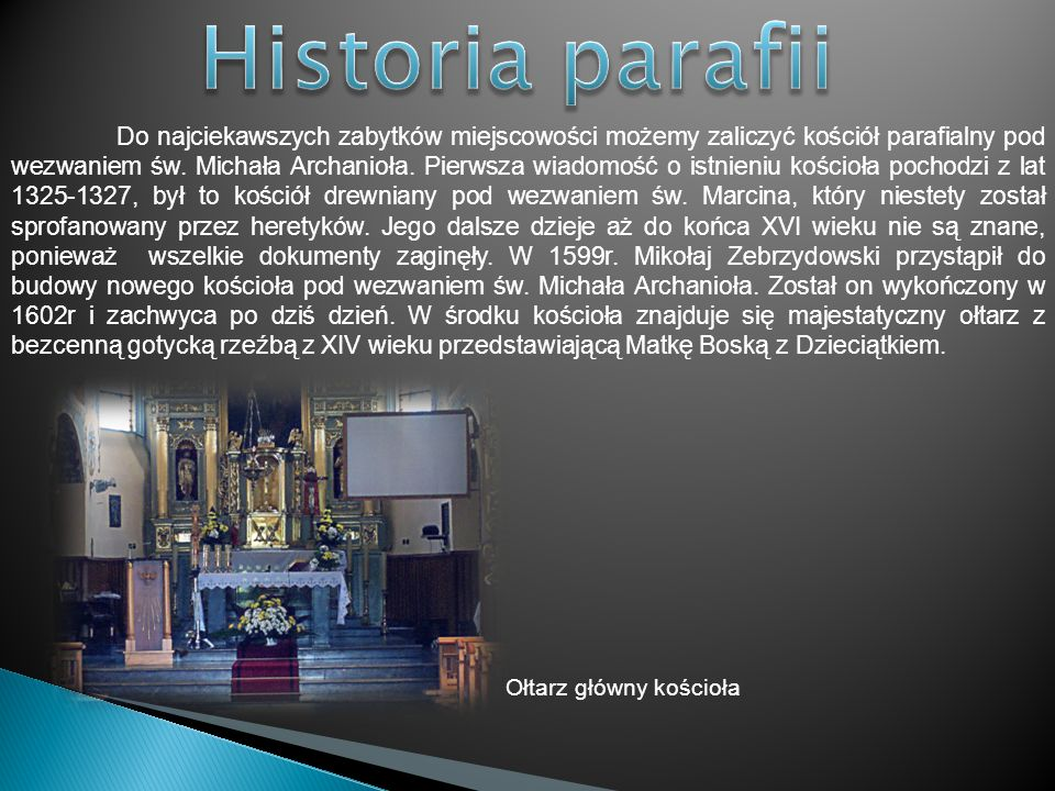 Do najciekawszych zabytków miejscowości możemy zaliczyć kościół parafialny pod wezwaniem św. Michała Archanioła. Pierwsza wiadomość o istnieniu kościo