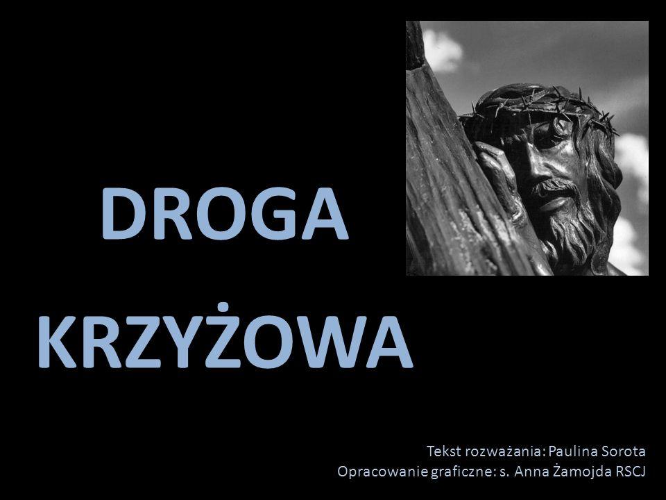 DROGA KRZYŻOWA Tekst rozważania: Paulina Sorota Opracowanie graficzne: s. Anna Żamojda RSCJ