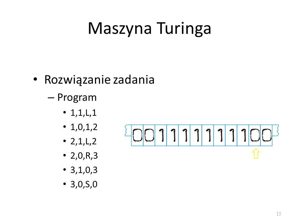 Maszyna Turinga Rozwiązanie zadania – Program 1,1,L,1 1,0,1,2 2,1,L,2 2,0,R,3 3,1,0,3 3,0,S,0 15
