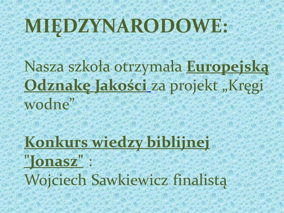 MIĘDZYNARODOWE: Nasza szkoła otrzymała Europejską Odznakę Jakości za projekt Kręgi wodne Konkurs wiedzy biblijnej Jonasz : Wojciech Sawkiewicz finalistą