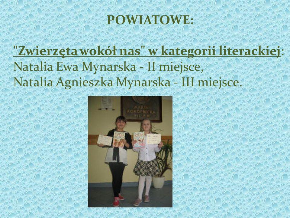 POWIATOWE: Zwierzęta wokół nas w kategorii literackiej: Natalia Ewa Mynarska - II miejsce, Natalia Agnieszka Mynarska - III miejsce.