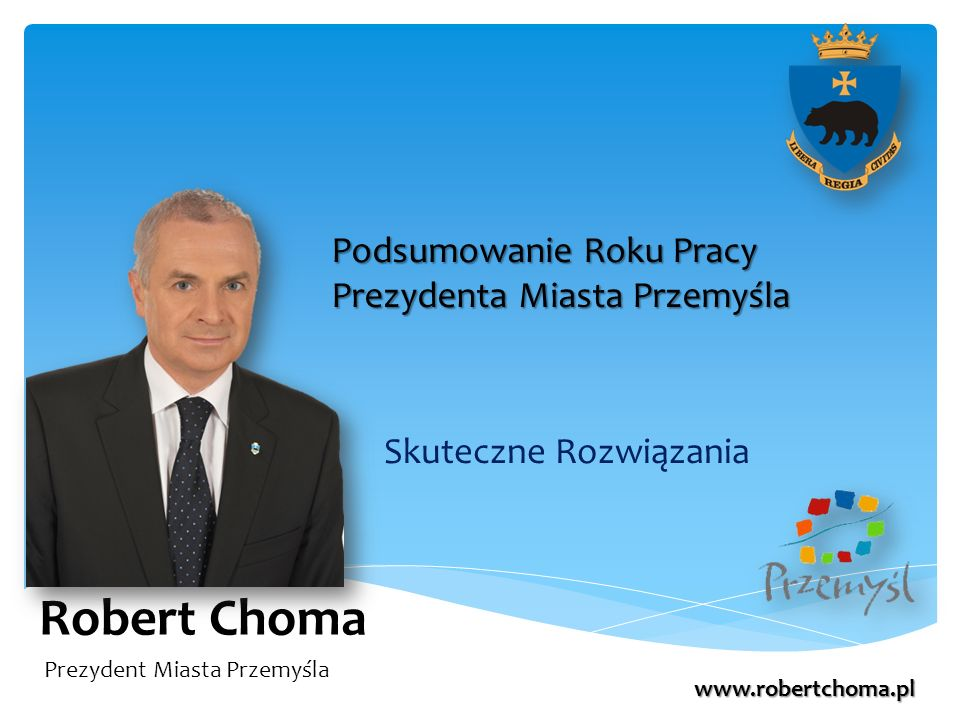Robert Choma Skuteczne Rozwiązania Podsumowanie Roku Pracy Prezydenta Miasta Przemyśla Prezydent Miasta Przemyśla www.robertchoma.pl