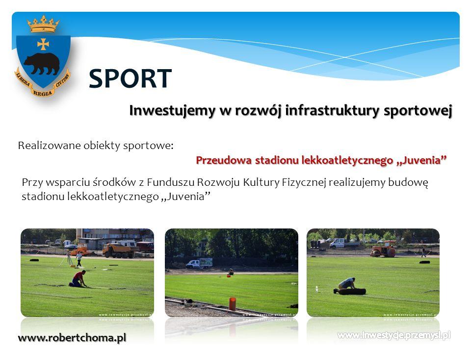 SPORT www.robertchoma.pl Inwestujemy w rozwój infrastruktury sportowej Realizowane obiekty sportowe: Przeudowa stadionu lekkoatletycznego Juvenia Przy