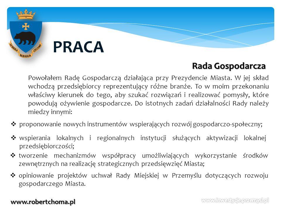 PRACA www.robertchoma.pl Rada Gospodarcza Powołałem Radę Gospodarczą działająca przy Prezydencie Miasta. W jej skład wchodzą przedsiębiorcy reprezentu