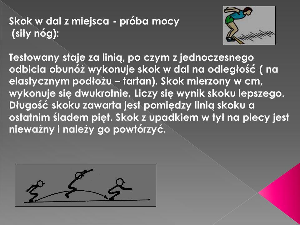 Skok w dal z miejsca - próba mocy (siły nóg): Testowany staje za linią, po czym z jednoczesnego odbicia obunóż wykonuje skok w dal na odległość ( na elastycznym podłożu – tartan).