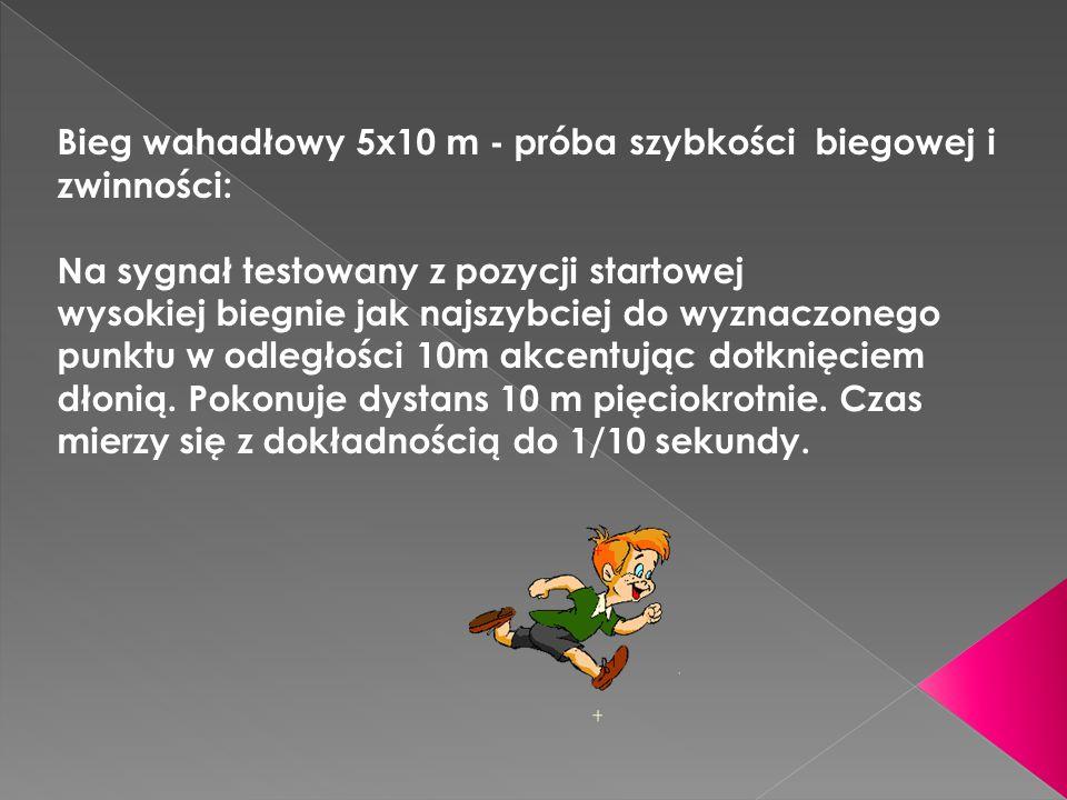 Bieg wahadłowy 5x10 m - próba szybkości biegowej i zwinności: Na sygnał testowany z pozycji startowej wysokiej biegnie jak najszybciej do wyznaczonego punktu w odległości 10m akcentując dotknięciem dłonią.