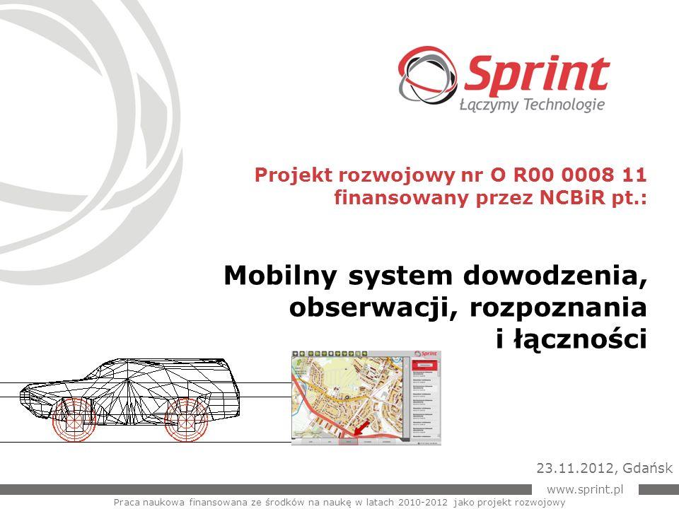 www.sprint.pl 2 Sprint realizuje projekt w ramach XI konkursu na realizację projektów rozwojowych w obszarze bezpieczeństwo wewnętrzne państwa, ogłoszonego przez Minister Nauki Barbarę Kudrycką w roku 2009, pt.: ku 2009 pt.: Informacje podstawowe XI konkurs na finansowanie projektów rozwojowych MNiSW Mobilny system dowodzenia, obserwacji, rozpoznania i łączności.