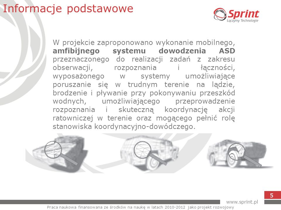 www.sprint.pl 5 W projekcie zaproponowano wykonanie mobilnego, amfibijnego systemu dowodzenia ASD przeznaczonego do realizacji zadań z zakresu obserwa