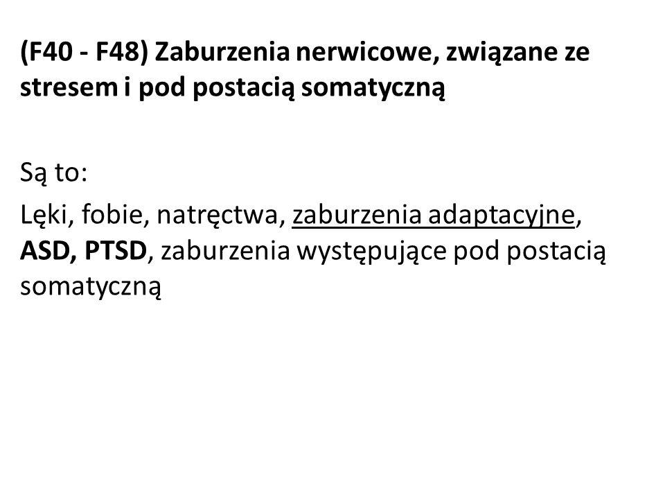(F40 - F48) Zaburzenia nerwicowe, związane ze stresem i pod postacią somatyczną Są to: Lęki, fobie, natręctwa, zaburzenia adaptacyjne, ASD, PTSD, zabu