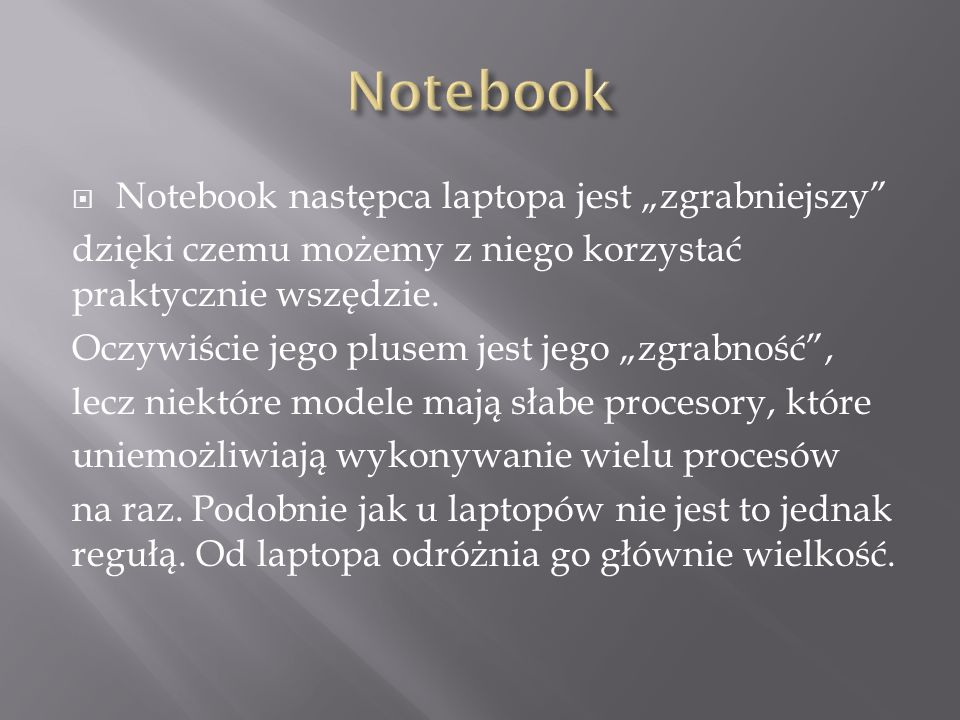 Notebook następca laptopa jest zgrabniejszy dzięki czemu możemy z niego korzystać praktycznie wszędzie. Oczywiście jego plusem jest jego zgrabność, le