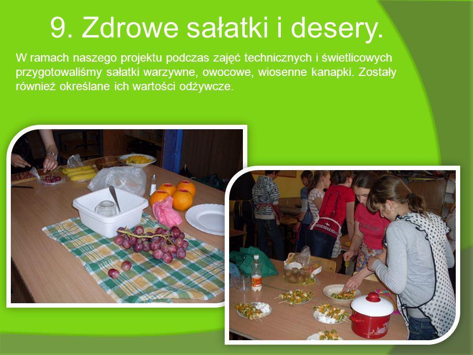 9. Zdrowe sałatki i desery. W ramach naszego projektu podczas zajęć technicznych i świetlicowych przygotowaliśmy sałatki warzywne, owocowe, wiosenne k