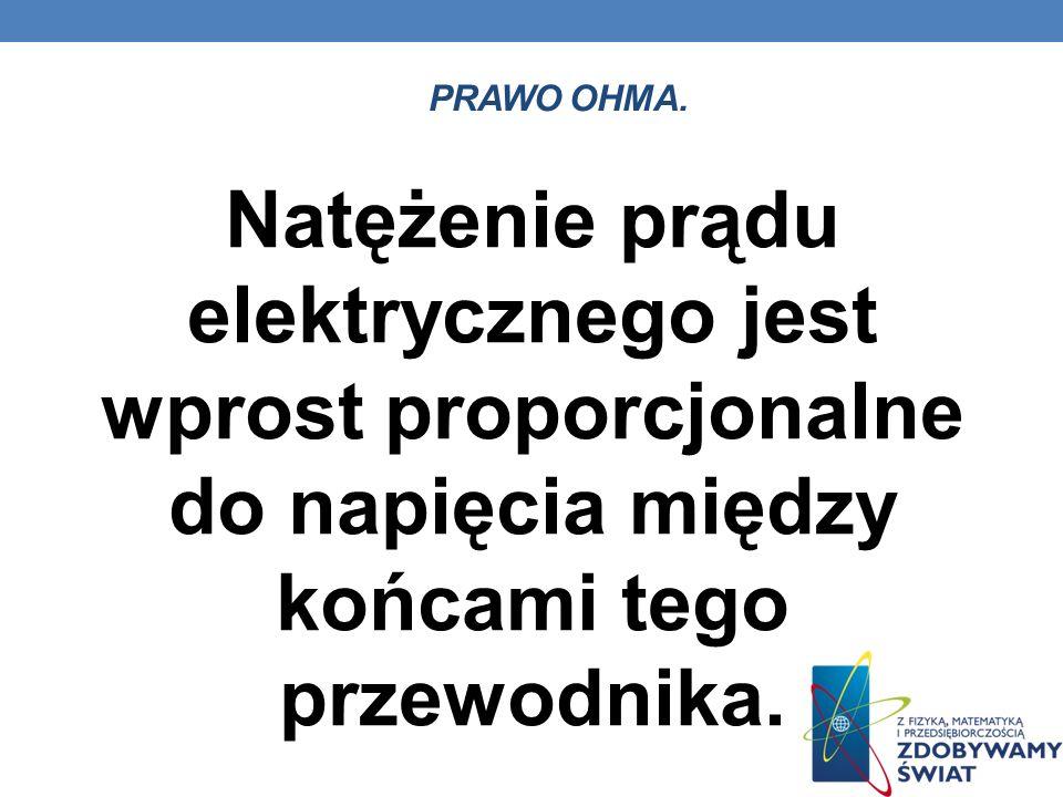 PRAWO OHMA. Natężenie prądu elektrycznego jest wprost proporcjonalne do napięcia między końcami tego przewodnika.