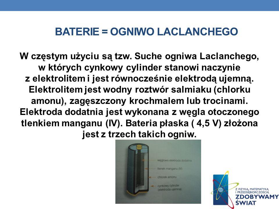 BATERIE = OGNIWO LACLANCHEGO W częstym użyciu są tzw. Suche ogniwa Laclanchego, w których cynkowy cylinder stanowi naczynie z elektrolitem i jest równ