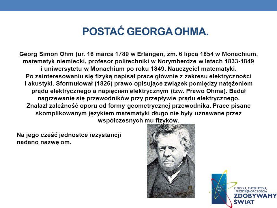 POSTAĆ GEORGA OHMA. Georg Simon Ohm (ur. 16 marca 1789 w Erlangen, zm. 6 lipca 1854 w Monachium, matematyk niemiecki, profesor politechniki w Norymber