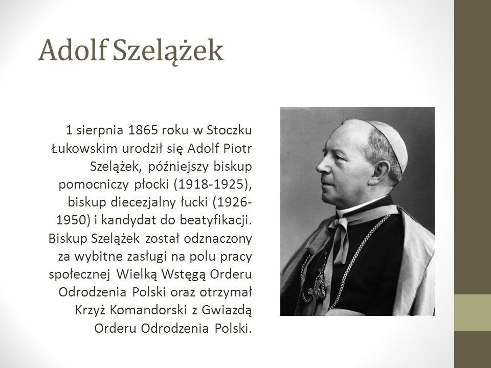 Adolf Szelążek 1 sierpnia 1865 roku w Stoczku Łukowskim urodził się Adolf Piotr Szelążek, późniejszy biskup pomocniczy płocki (1918-1925), biskup diecezjalny łucki (1926- 1950) i kandydat do beatyfikacji.