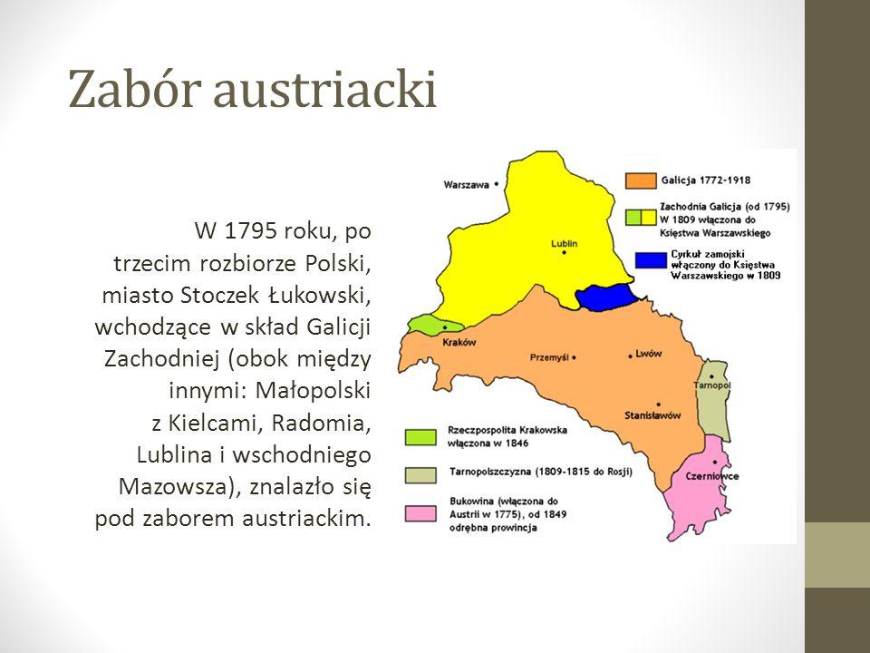 Zabór austriacki W 1795 roku, po trzecim rozbiorze Polski, miasto Stoczek Łukowski, wchodzące w skład Galicji Zachodniej (obok między innymi: Małopolski z Kielcami, Radomia, Lublina i wschodniego Mazowsza), znalazło się pod zaborem austriackim.