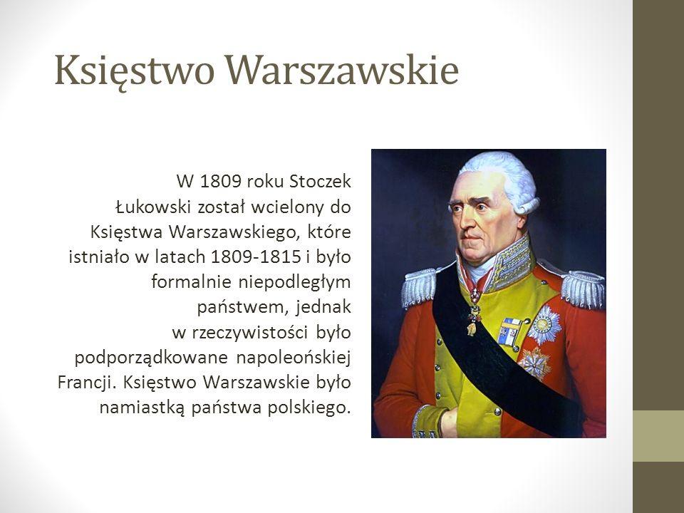 Księstwo Warszawskie W 1809 roku Stoczek Łukowski został wcielony do Księstwa Warszawskiego, które istniało w latach 1809-1815 i było formalnie niepodległym państwem, jednak w rzeczywistości było podporządkowane napoleońskiej Francji.