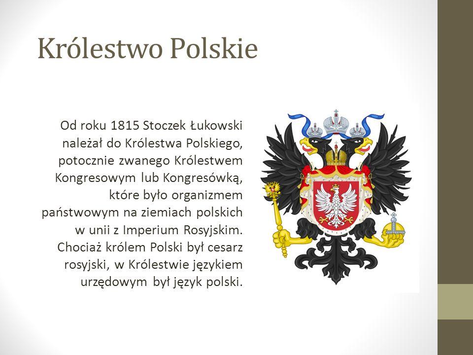 Królestwo Polskie Od roku 1815 Stoczek Łukowski należał do Królestwa Polskiego, potocznie zwanego Królestwem Kongresowym lub Kongresówką, które było organizmem państwowym na ziemiach polskich w unii z Imperium Rosyjskim.