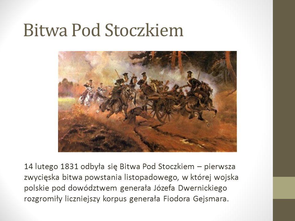 Bitwa Pod Stoczkiem 14 lutego 1831 odbyła się Bitwa Pod Stoczkiem – pierwsza zwycięska bitwa powstania listopadowego, w której wojska polskie pod dowództwem generała Józefa Dwernickiego rozgromiły liczniejszy korpus generała Fiodora Gejsmara.