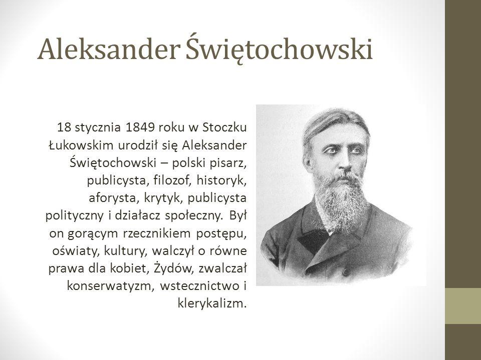 Aleksander Świętochowski 18 stycznia 1849 roku w Stoczku Łukowskim urodził się Aleksander Świętochowski – polski pisarz, publicysta, filozof, historyk, aforysta, krytyk, publicysta polityczny i działacz społeczny.