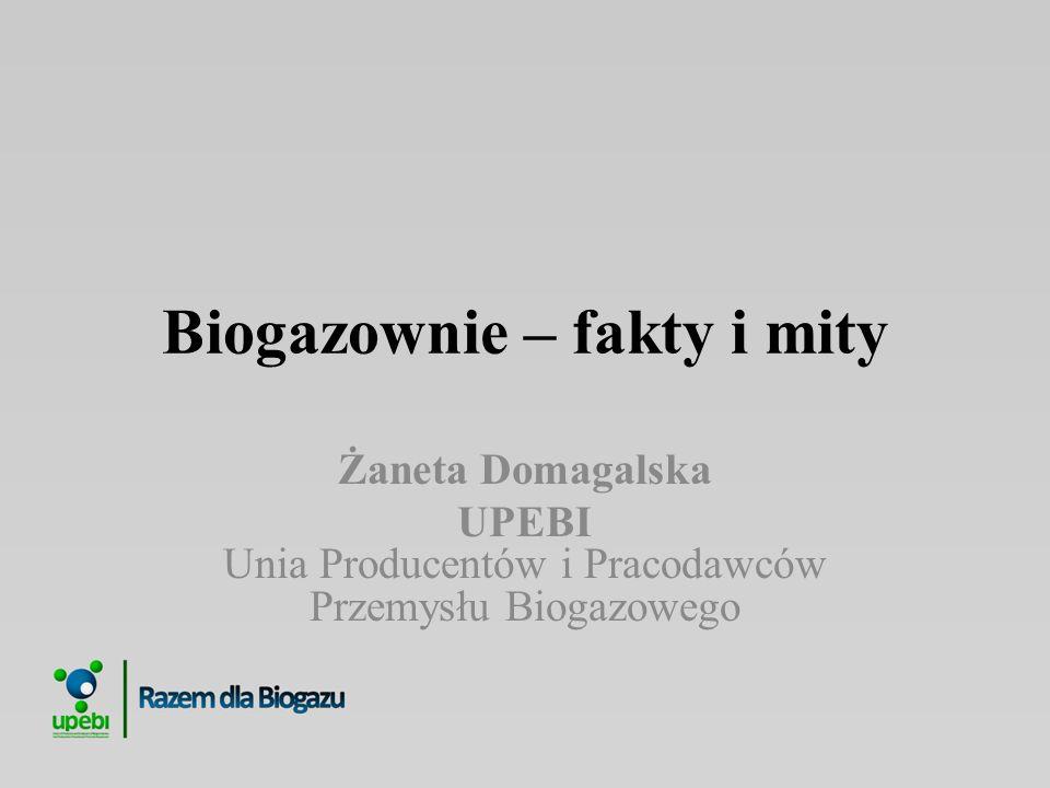 Biogazownie – fakty i mity Żaneta Domagalska UPEBI Unia Producentów i Pracodawców Przemysłu Biogazowego