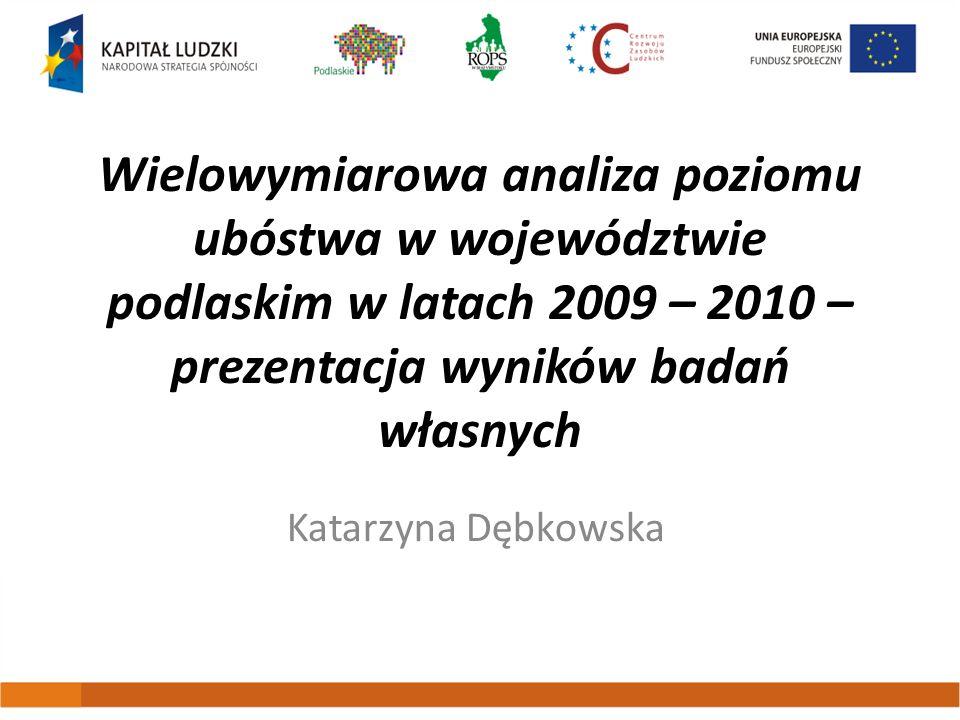 Wielowymiarowa analiza poziomu ubóstwa w województwie podlaskim w latach 2009 – 2010 – prezentacja wyników badań własnych Katarzyna Dębkowska