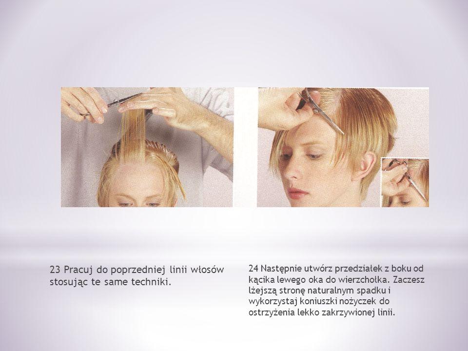 23 Pracuj do poprzedniej linii włosów stosując te same techniki. 24 Następnie utwórz przedziałek z boku od kącika lewego oka do wierzchołka. Zaczesz l