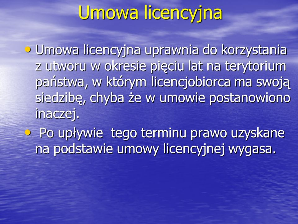 Umowa licencyjna Umowa licencyjna uprawnia do korzystania z utworu w okresie pięciu lat na terytorium państwa, w którym licencjobiorca ma swoją siedzi