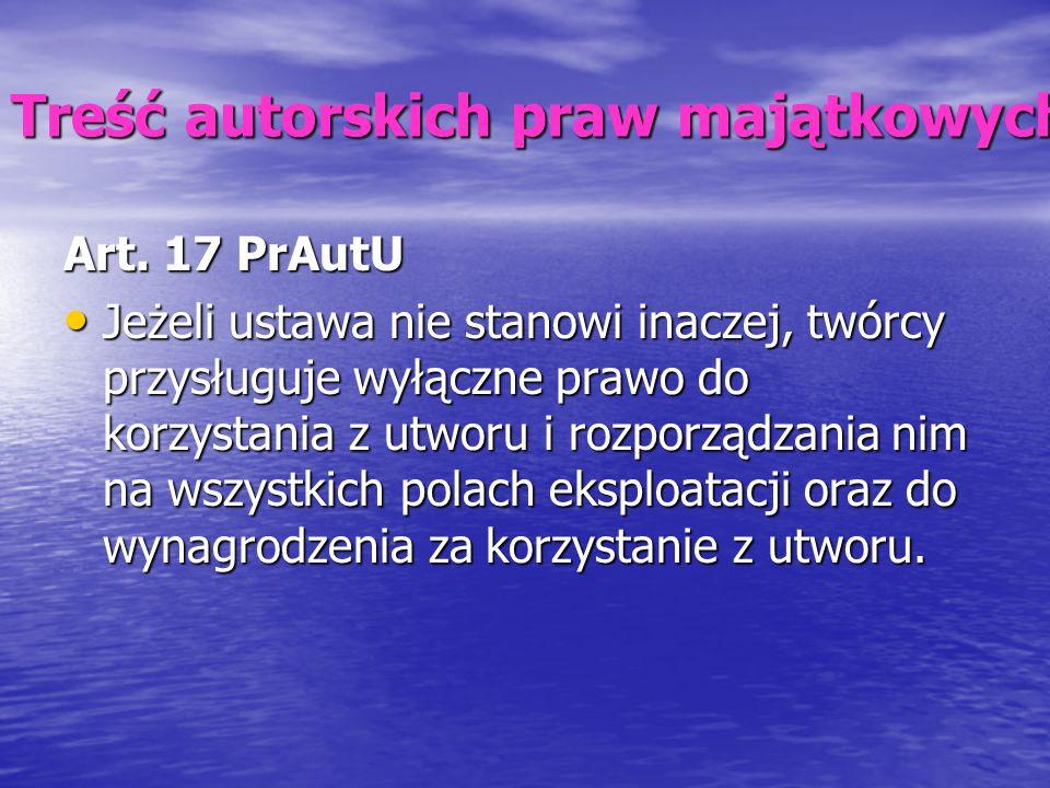 Treść autorskich praw majątkowych Art. 17 PrAutU Jeżeli ustawa nie stanowi inaczej, twórcy przysługuje wyłączne prawo do korzystania z utworu i rozpor