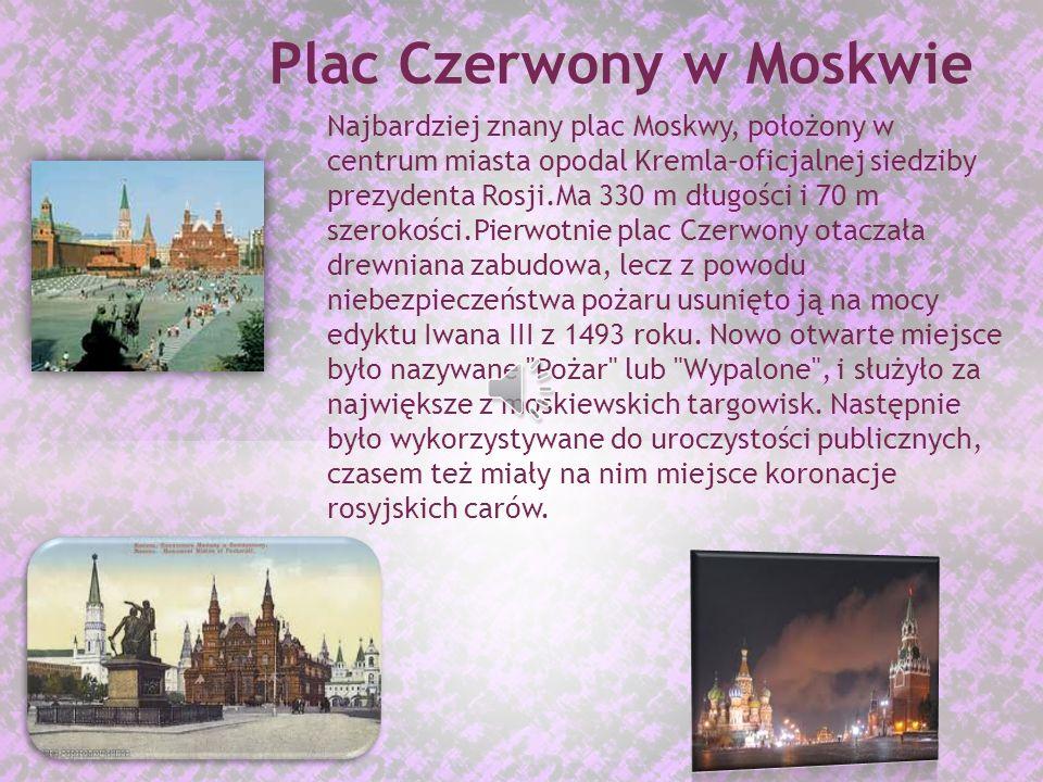 Najbardziej znany plac Moskwy, położony w centrum miasta opodal Kremla–oficjalnej siedziby prezydenta Rosji.Ma 330 m długości i 70 m szerokości.Pierwotnie plac Czerwony otaczała drewniana zabudowa, lecz z powodu niebezpieczeństwa pożaru usunięto ją na mocy edyktu Iwana III z 1493 roku.