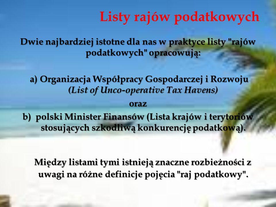 Listy rajów podatkowych Dwie najbardziej istotne dla nas w praktyce listy rajów podatkowych opracowują: a) Organizacja Współpracy Gospodarczej i Rozwoju (List of Unco-operative Tax Havens) a) Organizacja Współpracy Gospodarczej i Rozwoju (List of Unco-operative Tax Havens)oraz b) polski Minister Finansów (Lista krajów i terytoriów stosujących szkodliwą konkurencję podatkową).