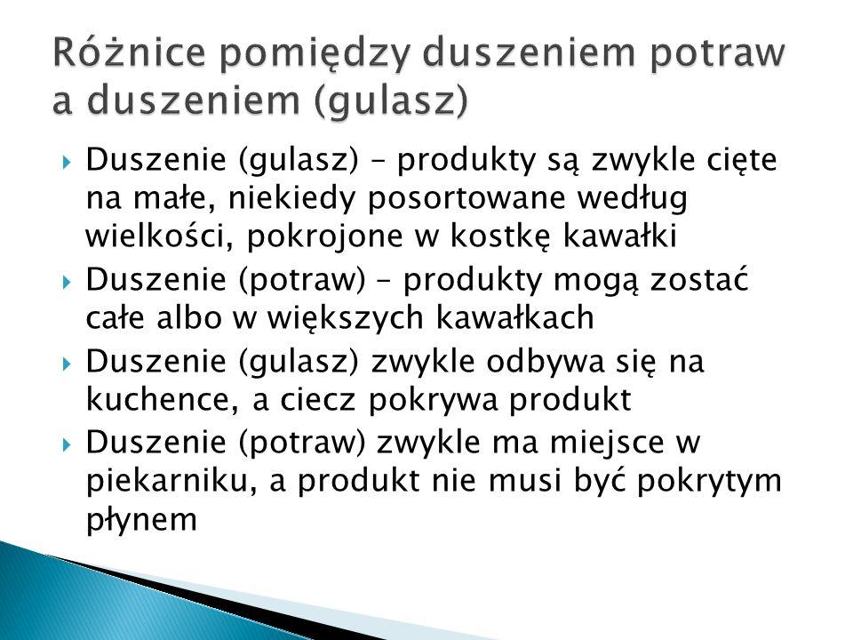 Duszenie (gulasz) – produkty są zwykle cięte na małe, niekiedy posortowane według wielkości, pokrojone w kostkę kawałki Duszenie (potraw) – produkty m