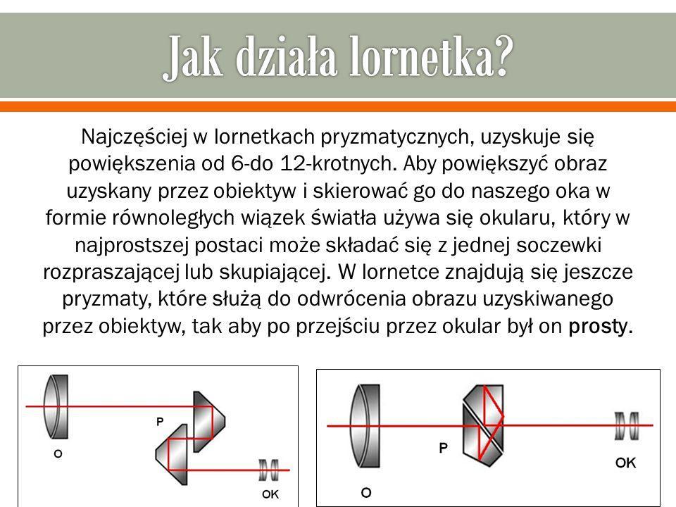 Najczęściej w lornetkach pryzmatycznych, uzyskuje się powiększenia od 6-do 12-krotnych. Aby powiększyć obraz uzyskany przez obiektyw i skierować go do