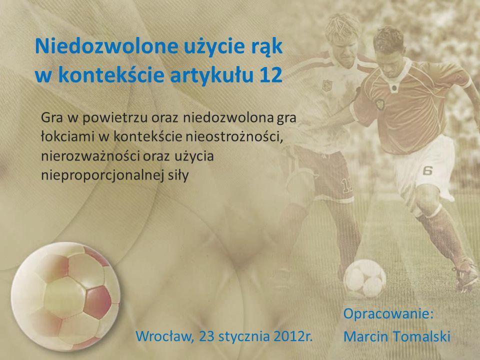 Niedozwolone użycie rąk w kontekście artykułu 12 Opracowanie: Marcin Tomalski Wrocław, 23 stycznia 2012r. Gra w powietrzu oraz niedozwolona gra łokcia