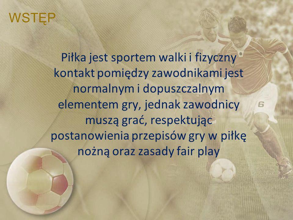 WSTĘP Piłka jest sportem walki i fizyczny kontakt pomiędzy zawodnikami jest normalnym i dopuszczalnym elementem gry, jednak zawodnicy muszą grać, resp