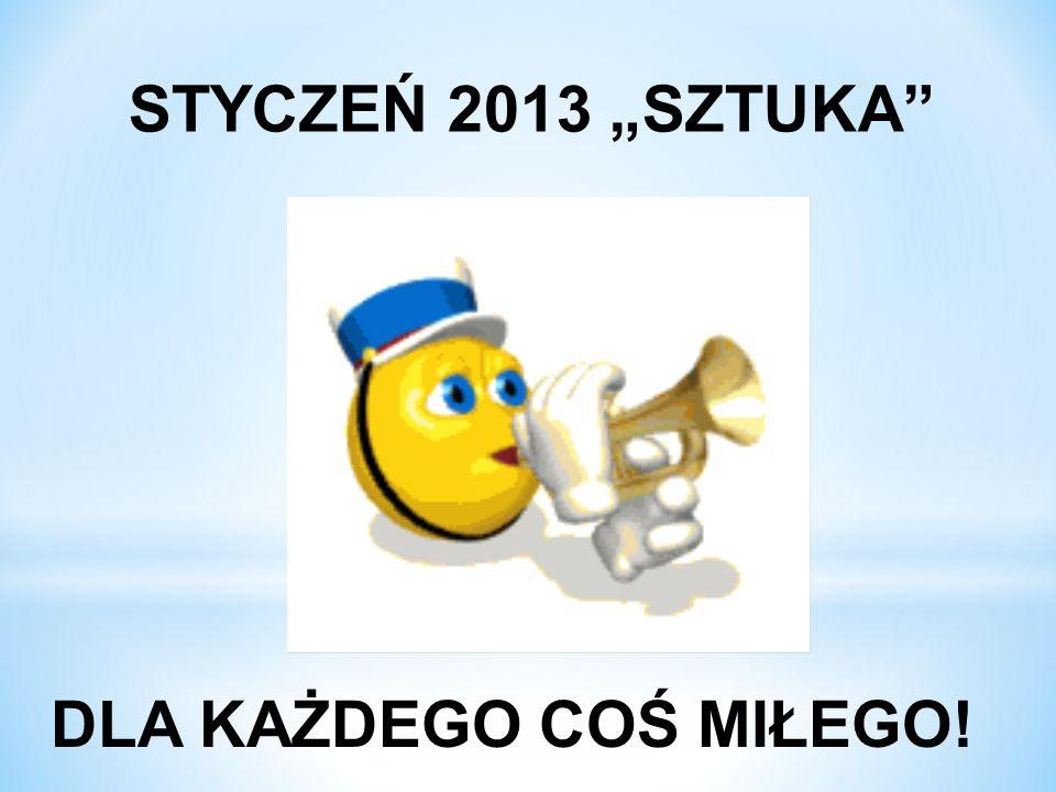 STYCZEŃ 2013 SZTUKA DLA KAŻDEGO COŚ MIŁEGO!