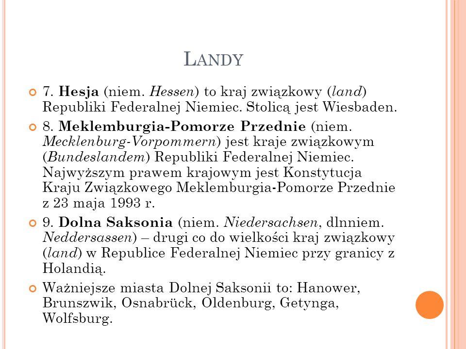 L ANDY 7. Hesja (niem. Hessen ) to kraj związkowy ( land ) Republiki Federalnej Niemiec. Stolicą jest Wiesbaden. 8. Meklemburgia-Pomorze Przednie (nie