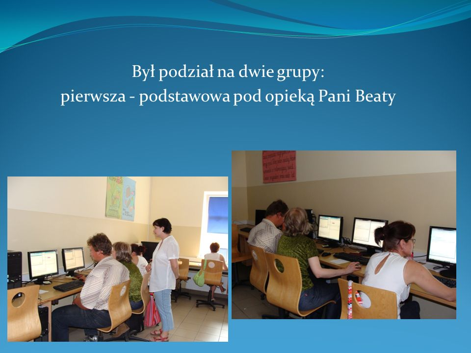 Był podział na dwie grupy: pierwsza - podstawowa pod opieką Pani Beaty