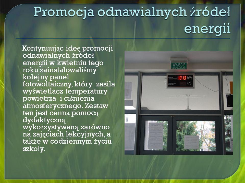 Kontynuuj ą c ide ę promocji odnawialnych ź róde ł energii w kwietniu tego roku zainstalowali ś my kolejny panel fotowoltaiczny, który zasila wy ś wietlacz temperatury powietrza i ci ś nienia atmosferycznego.