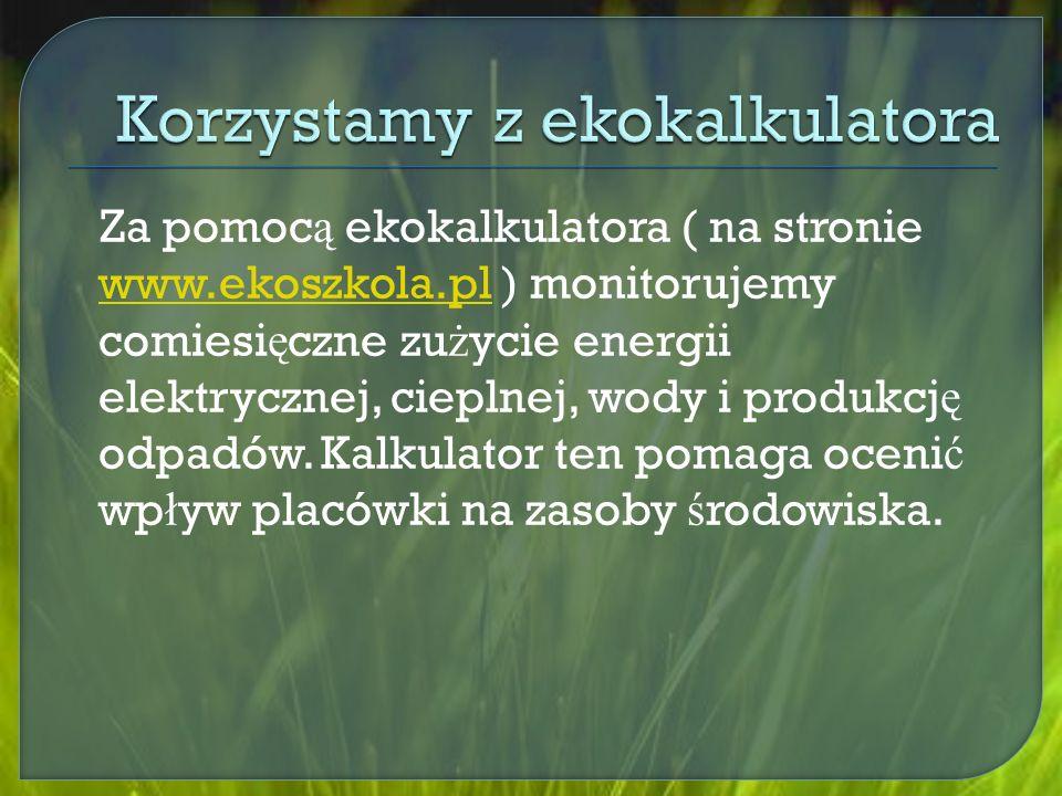 Za pomoc ą ekokalkulatora ( na stronie www.ekoszkola.pl ) monitorujemy comiesi ę czne zu ż ycie energii elektrycznej, cieplnej, wody i produkcj ę odpadów.