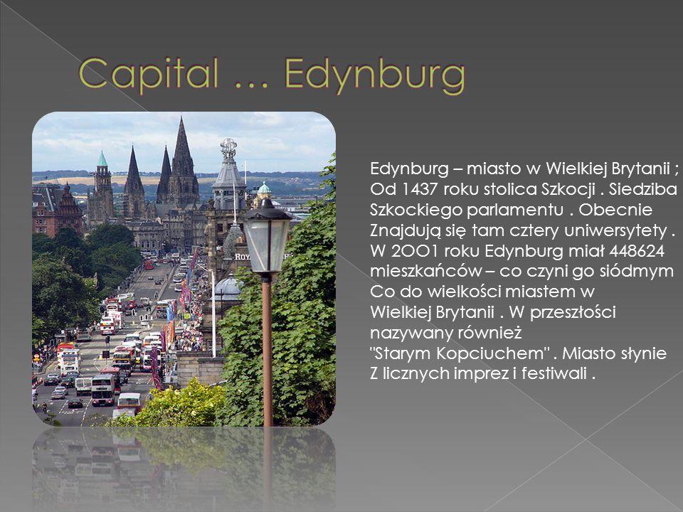 Edynburg – miasto w Wielkiej Brytanii ; Od 1437 roku stolica Szkocji. Siedziba Szkockiego parlamentu. Obecnie Znajdują się tam cztery uniwersytety. W