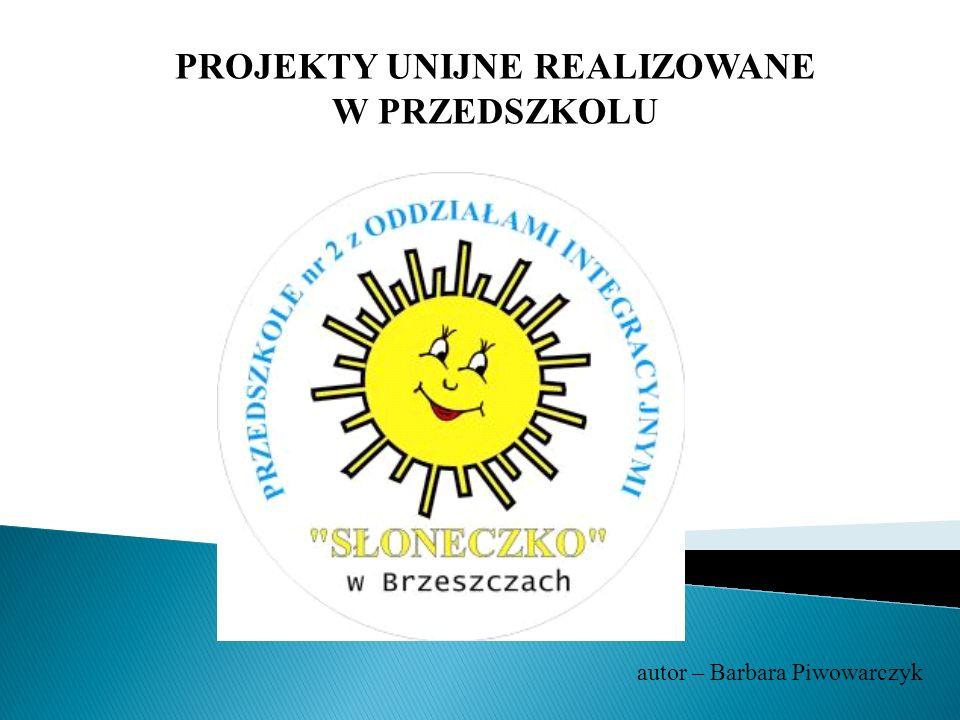 PROJEKTY UNIJNE REALIZOWANE W PRZEDSZKOLU autor – Barbara Piwowarczyk