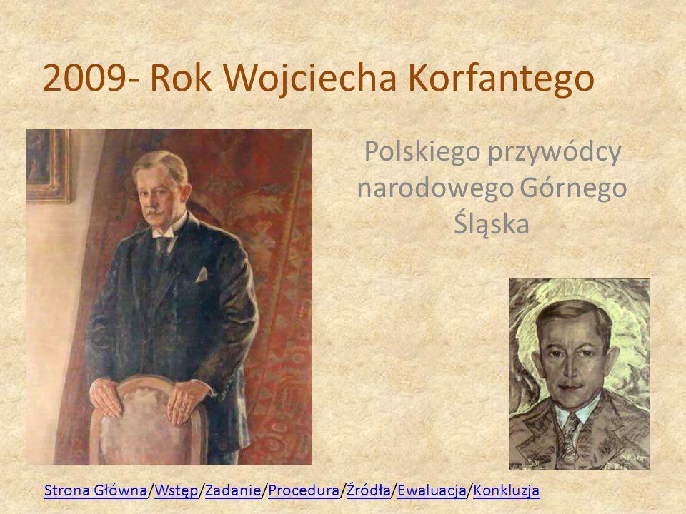 2009- Rok Wojciecha Korfantego Polskiego przywódcy narodowego Górnego Śląska Strona GłównaStrona Główna/Wstęp/Zadanie/Procedura/Źródła/Ewaluacja/Konkl